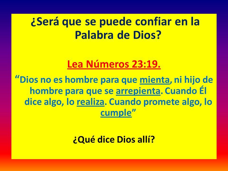 ¿Será que se puede confiar en la Palabra de Dios? Lea Números 23:19. Dios no es hombre para que mienta, ni hijo de hombre para que se arrepienta. Cuan