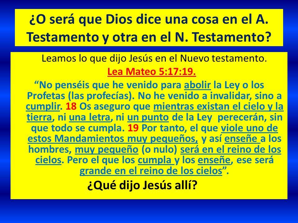 ¿O será que Dios dice una cosa en el A. Testamento y otra en el N. Testamento? Leamos lo que dijo Jesús en el Nuevo testamento. Lea Mateo 5:17:19. No