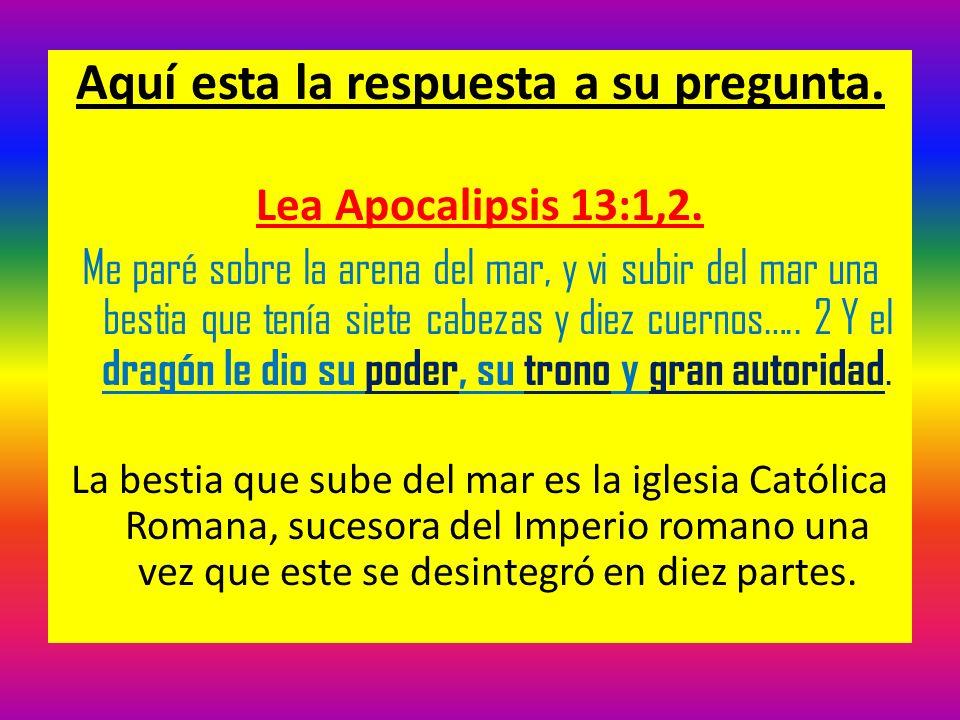 Aquí esta la respuesta a su pregunta. Lea Apocalipsis 13:1,2. Me paré sobre la arena del mar, y vi subir del mar una bestia que tenía siete cabezas y