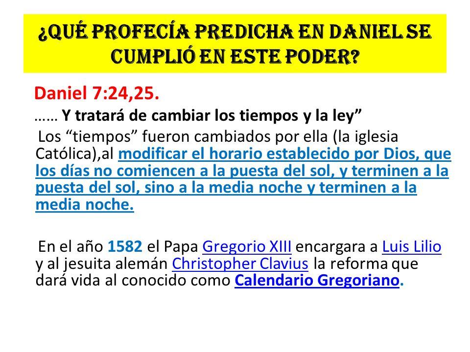 ¿Qué profecía predicha en Daniel se cumplió en este poder? Daniel 7:24,25. …… Y tratará de cambiar los tiempos y la ley Los tiempos fueron cambiados p