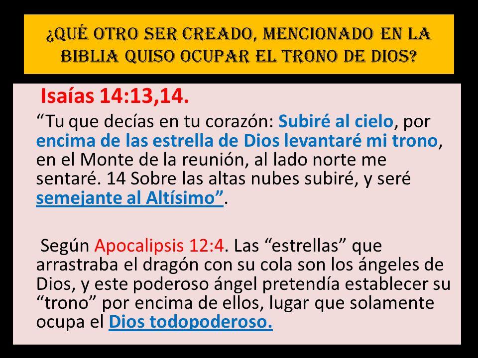 ¿Qué otro ser creado, mencionado en la Biblia quiso ocupar el trono de Dios? Isaías 14:13,14. Tu que decías en tu corazón: Subiré al cielo, por encima