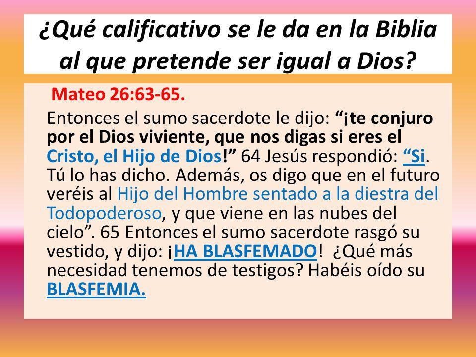 ¿Qué calificativo se le da en la Biblia al que pretende ser igual a Dios? Mateo 26:63-65. Entonces el sumo sacerdote le dijo: ¡te conjuro por el Dios