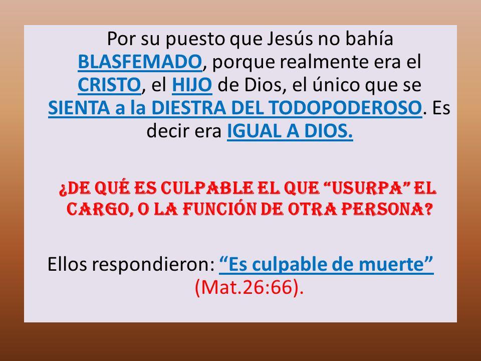 Por su puesto que Jesús no bahía BLASFEMADO, porque realmente era el CRISTO, el HIJO de Dios, el único que se SIENTA a la DIESTRA DEL TODOPODEROSO. Es