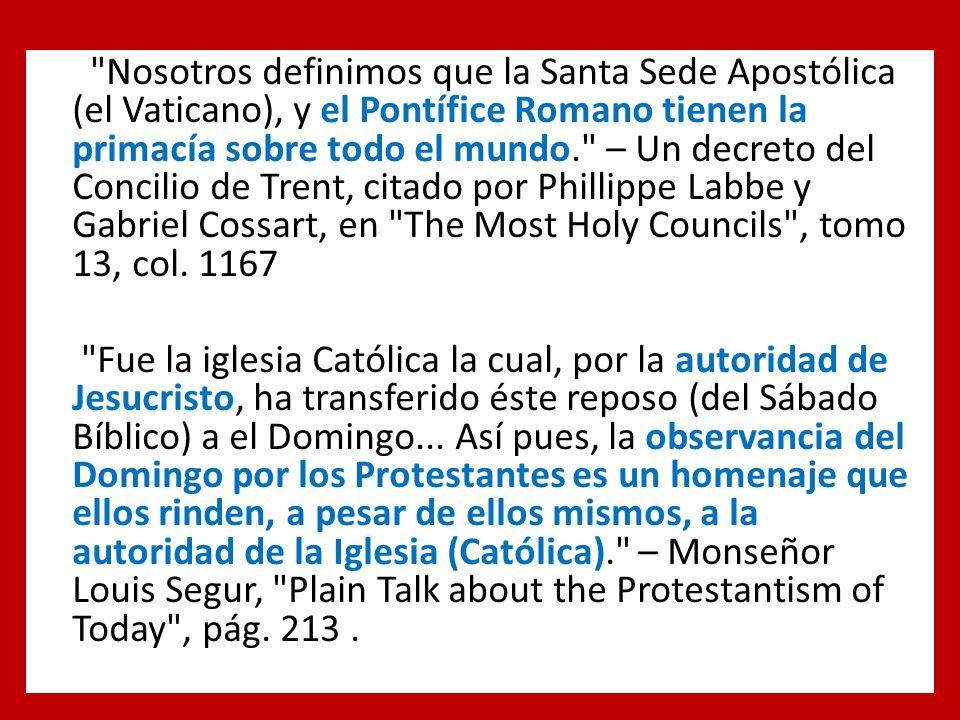 Nosotros definimos que la Santa Sede Apostólica (el Vaticano), y el Pontífice Romano tienen la primacía sobre todo el mundo. – Un decreto del Concilio de Trent, citado por Phillippe Labbe y Gabriel Cossart, en The Most Holy Councils , tomo 13, col.