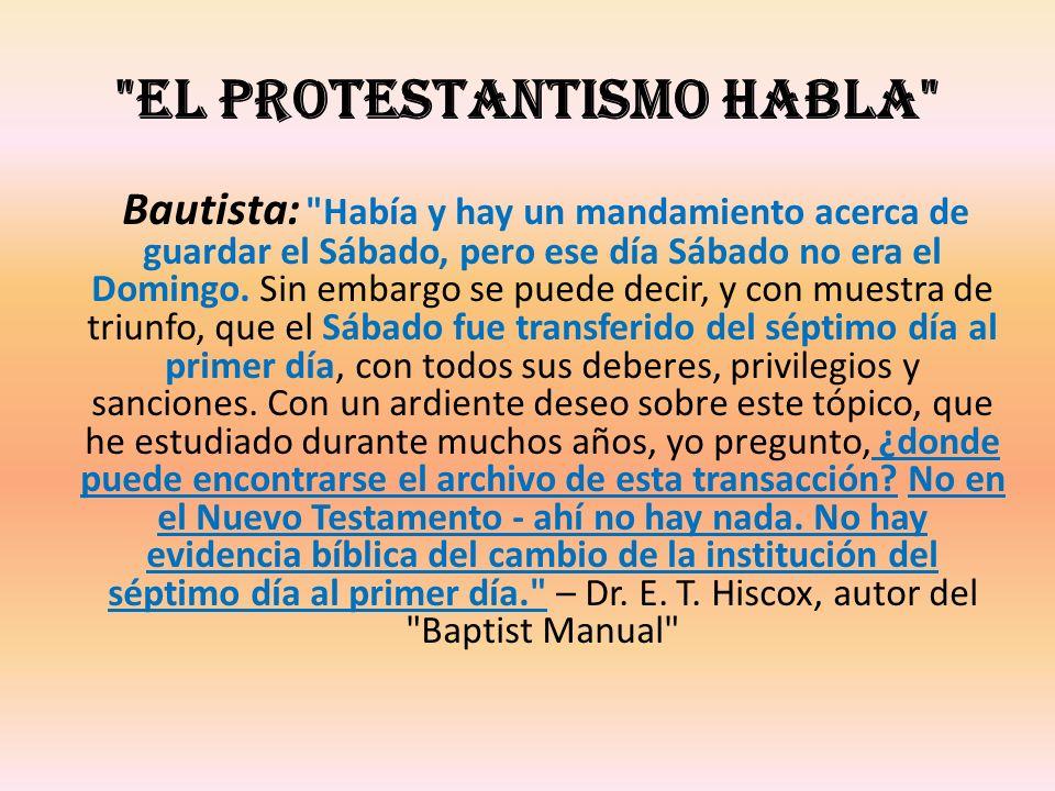 EL PROTESTANTISMO HABLA Bautista: Había y hay un mandamiento acerca de guardar el Sábado, pero ese día Sábado no era el Domingo.