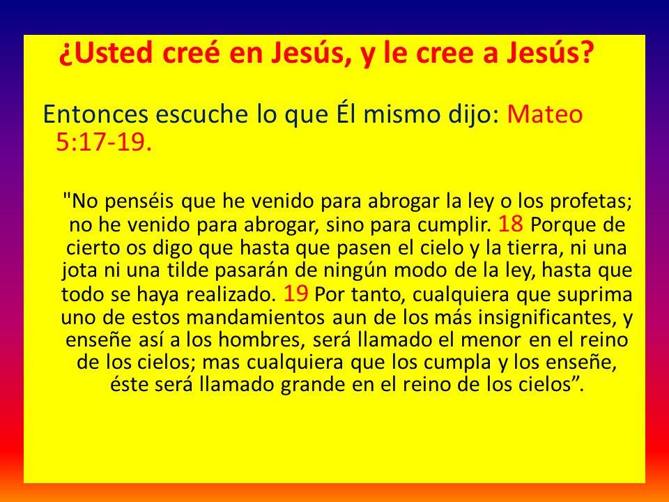 ¿Usted creé en Jesús, y le cree a Jesús? Entonces escuche lo que Él mismo dijo: Mateo 5:17-19.