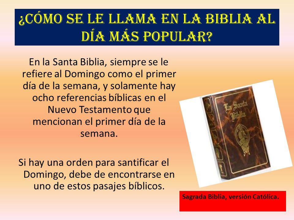 ¿Cómo se le llama en la Biblia al día más popular? En la Santa Biblia, siempre se le refiere al Domingo como el primer día de la semana, y solamente h