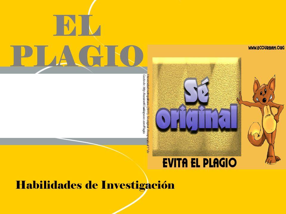 EL PLAGIO Habilidades de Investigación Universidad metropolitana. (2011). Sé original. Recuperada el 1° de Gosto de: http://icunimet03.wikispaces.com/