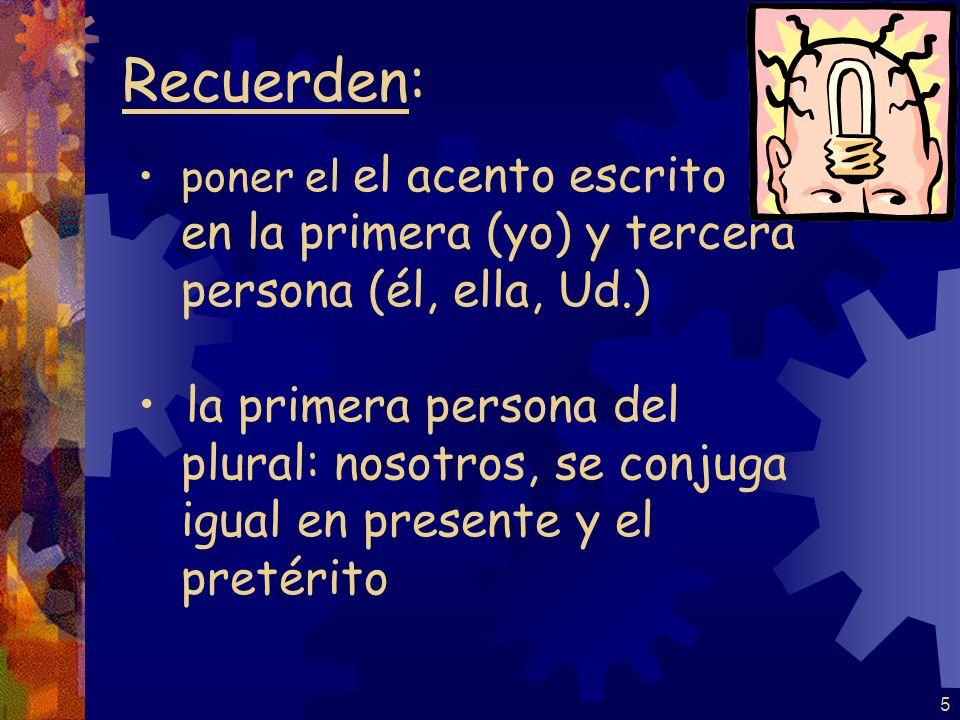 5 Recuerden: poner el el acento escrito en la primera (yo) y tercera persona (él, ella, Ud.) la primera persona del plural: nosotros, se conjuga igual en presente y el pretérito