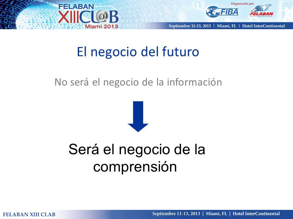 El negocio del futuro No será el negocio de la información Será el negocio de la comprensión
