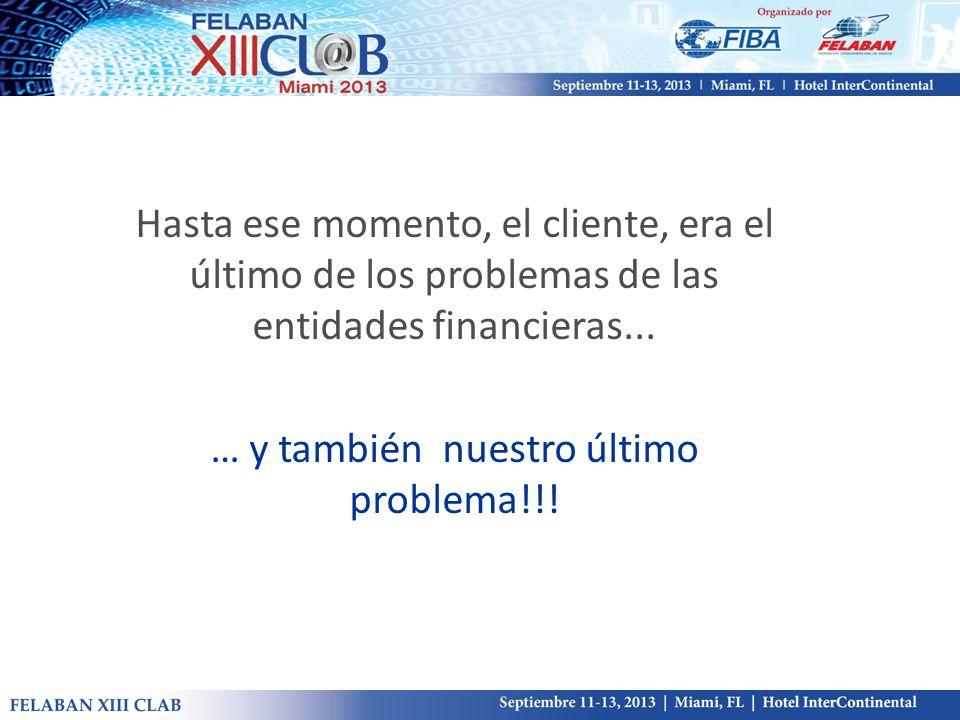 Hasta ese momento, el cliente, era el último de los problemas de las entidades financieras... … y también nuestro último problema!!!