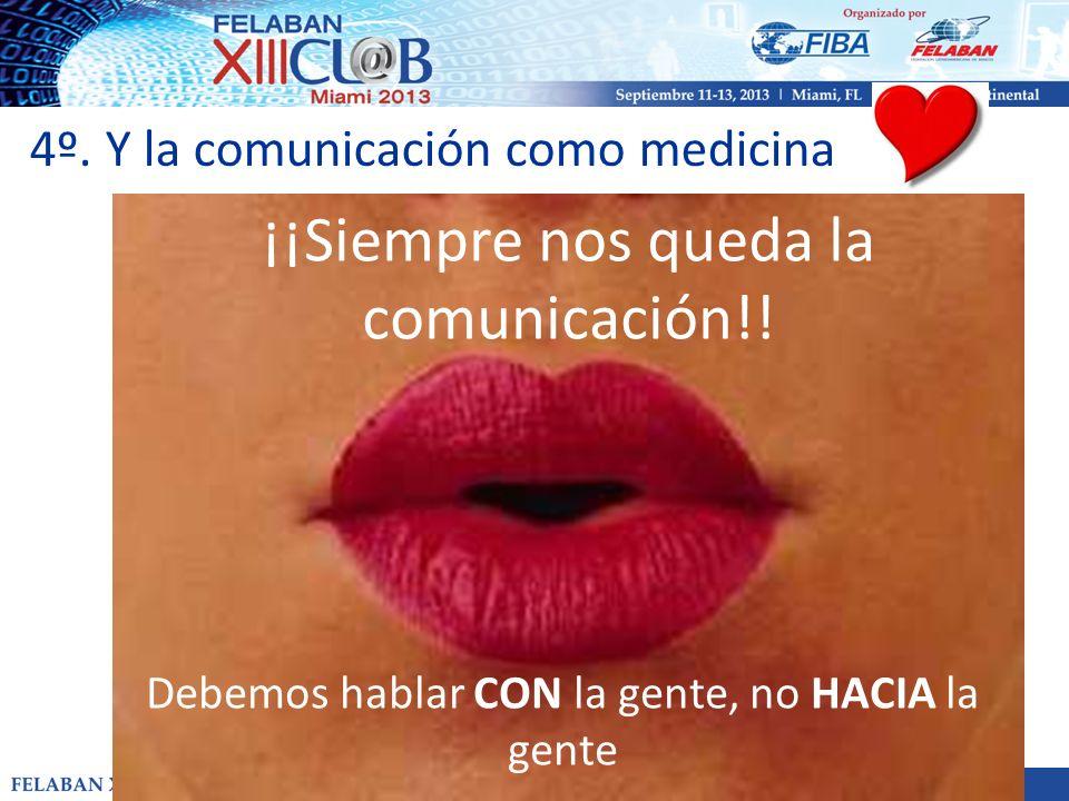 4º. Y la comunicación como medicina ¡¡Siempre nos queda la comunicación!! Debemos hablar CON la gente, no HACIA la gente