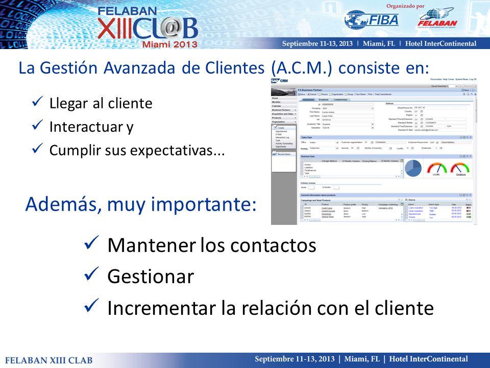 La Gestión Avanzada de Clientes (A.C.M.) consiste en: Llegar al cliente Interactuar y Cumplir sus expectativas... Además, muy importante: Mantener los