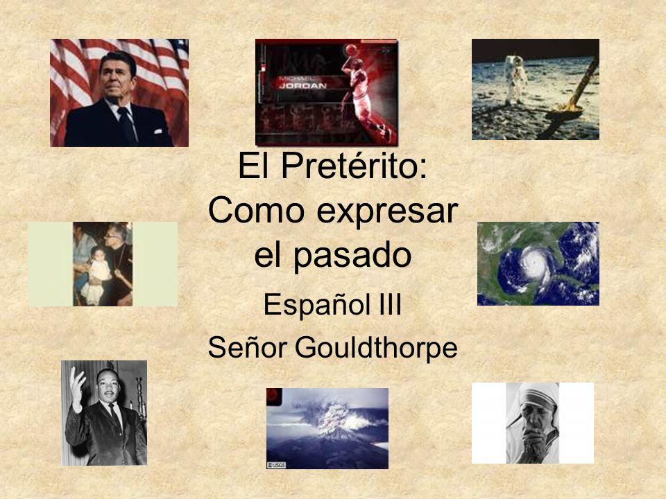 El Pretérito: Como expresar el pasado Español III Señor Gouldthorpe