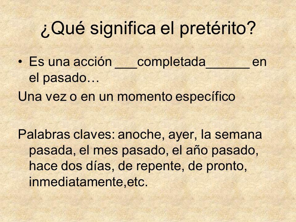 ¿Qué significa el pretérito? Es una acción ___completada______ en el pasado… Una vez o en un momento específico Palabras claves: anoche, ayer, la sema