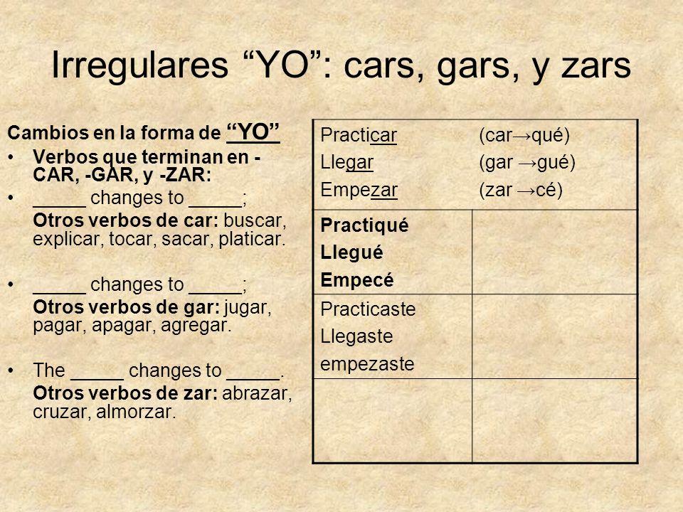 Irregulares YO: cars, gars, y zars Cambios en la forma de YO Verbos que terminan en - CAR, -GAR, y -ZAR: _____ changes to _____; Otros verbos de car: