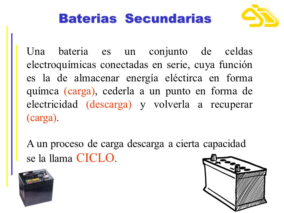 Baterias Secundarias Una bateria es un conjunto de celdas electroquímicas conectadas en serie, cuya función es la de almacenar energía eléctirca en fo