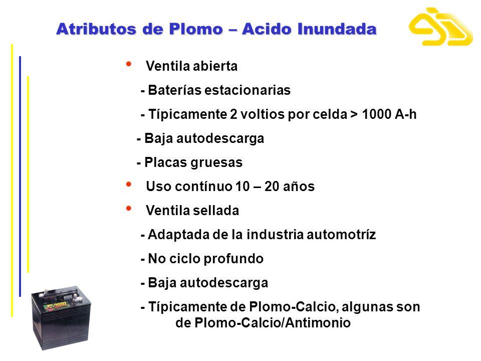 Atributos de Plomo – Acido Inundada Ventila abierta - Baterías estacionarias - Típicamente 2 voltios por celda > 1000 A-h - Baja autodescarga - Placas