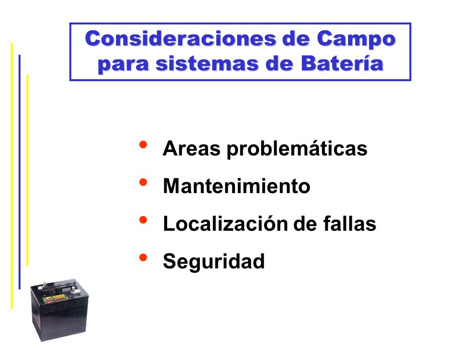 Consideraciones de Campo para sistemas de Batería Areas problemáticas Mantenimiento Localización de fallas Seguridad