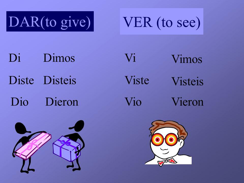 VER (to see) Diste Vi Dio Dimos Disteis Dieron DAR(to give) Di Viste VioVieron Vimos Visteis