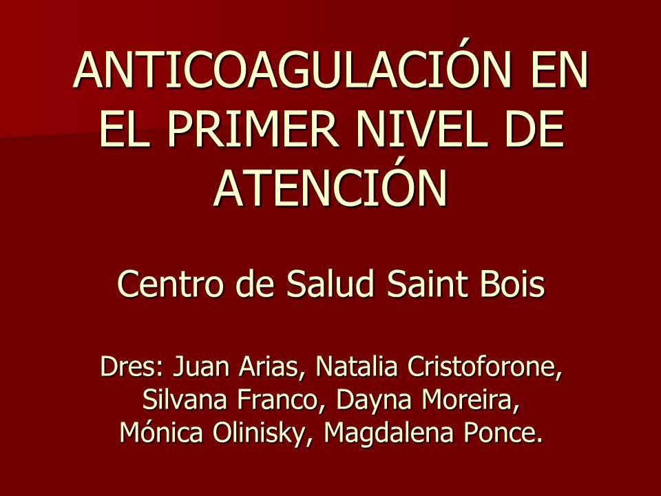 ANTICOAGULACIÓN EN EL PRIMER NIVEL DE ATENCIÓN Centro de Salud Saint Bois Dres: Juan Arias, Natalia Cristoforone, Silvana Franco, Dayna Moreira, Mónic