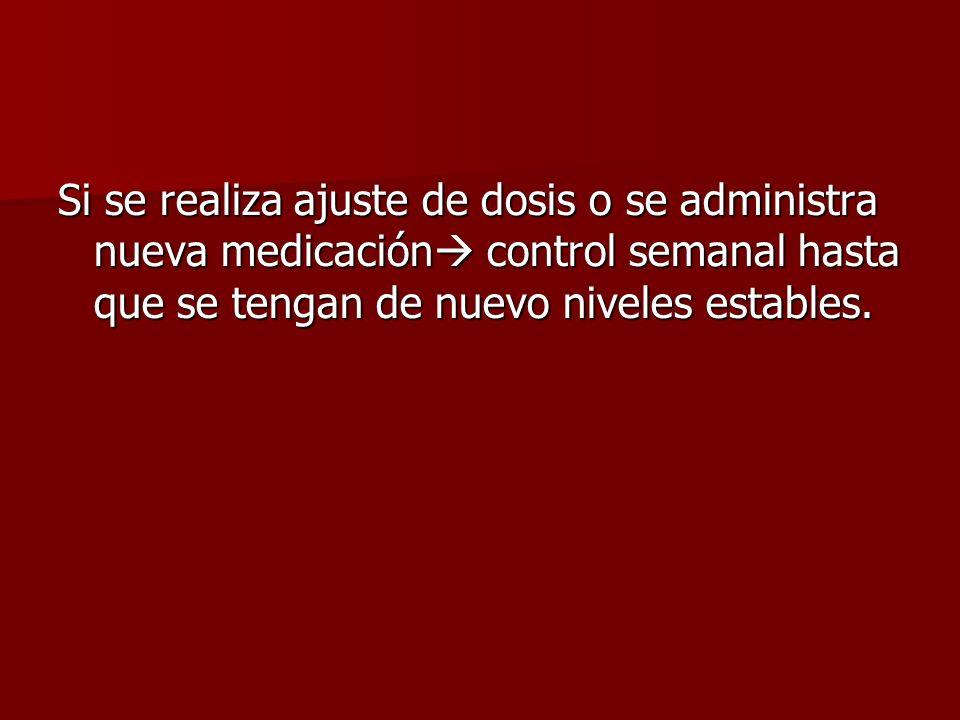 Si se realiza ajuste de dosis o se administra nueva medicación control semanal hasta que se tengan de nuevo niveles estables.