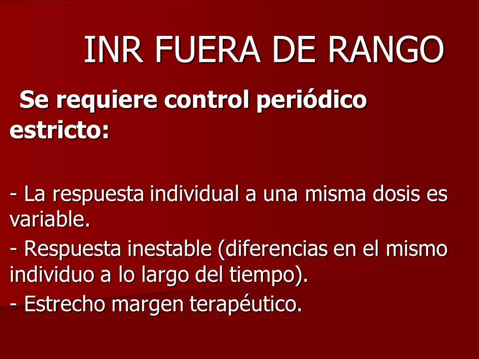 INR FUERA DE RANGO Se requiere control periódico estricto: Se requiere control periódico estricto: - La respuesta individual a una misma dosis es vari