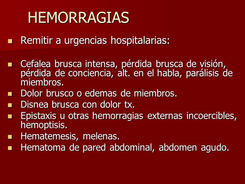 HEMORRAGIAS Remitir a urgencias hospitalarias: Remitir a urgencias hospitalarias: Cefalea brusca intensa, pérdida brusca de visión, pérdida de concien