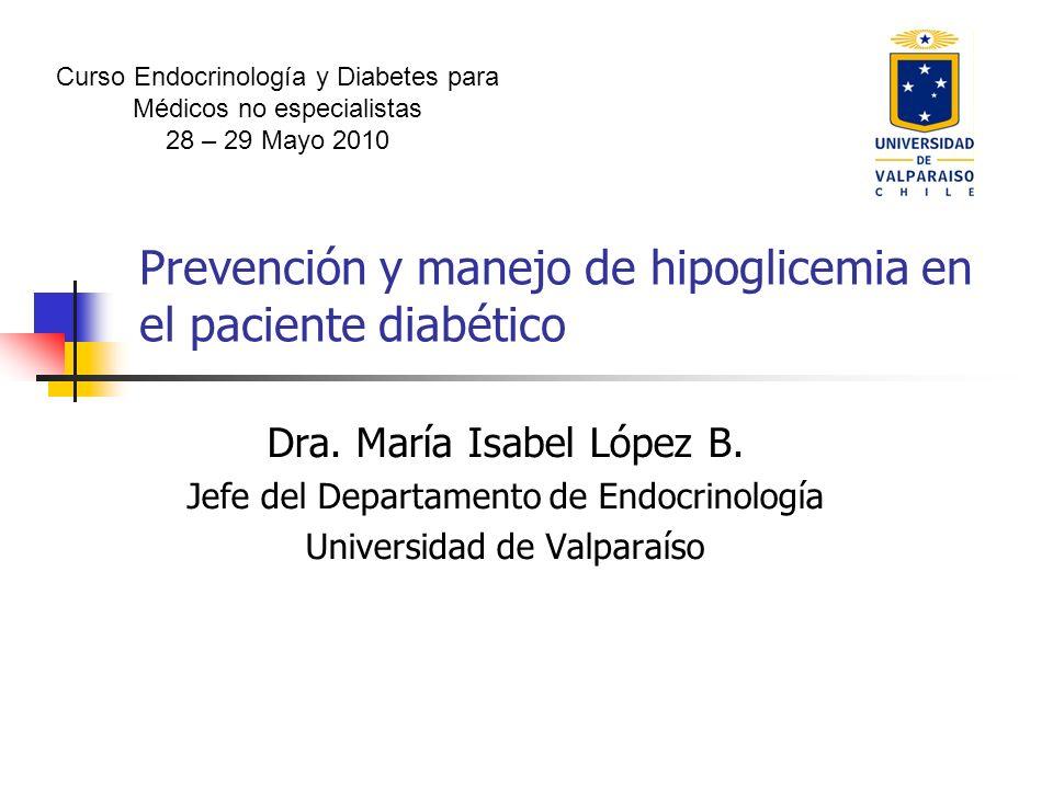 Prevención y manejo de hipoglicemia en el paciente diabético Dra. María Isabel López B. Jefe del Departamento de Endocrinología Universidad de Valpara