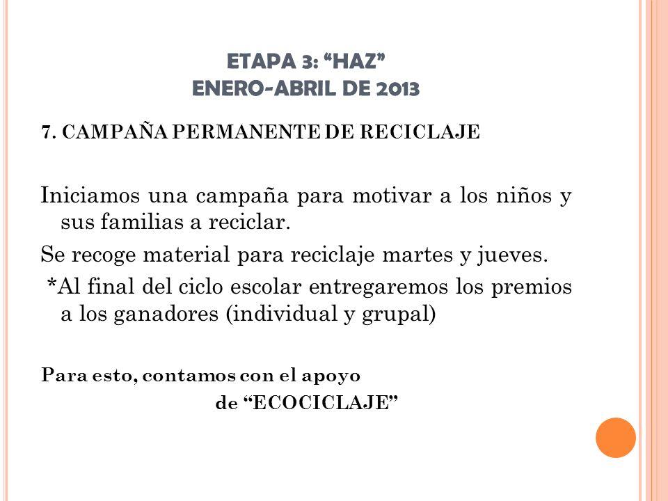ETAPA 3: HAZ ENERO-ABRIL DE 2013 7. CAMPAÑA PERMANENTE DE RECICLAJE Iniciamos una campaña para motivar a los niños y sus familias a reciclar. Se recog