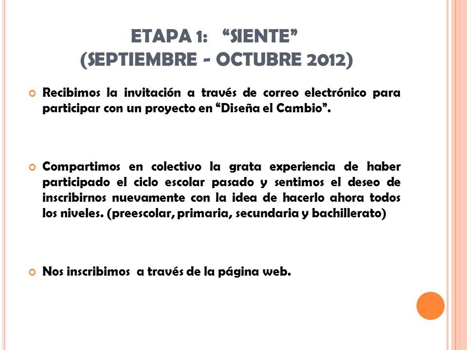 ETAPA 1: SIENTE (SEPTIEMBRE - OCTUBRE 2012) Recibimos la invitación a través de correo electrónico para participar con un proyecto en Diseña el Cambio