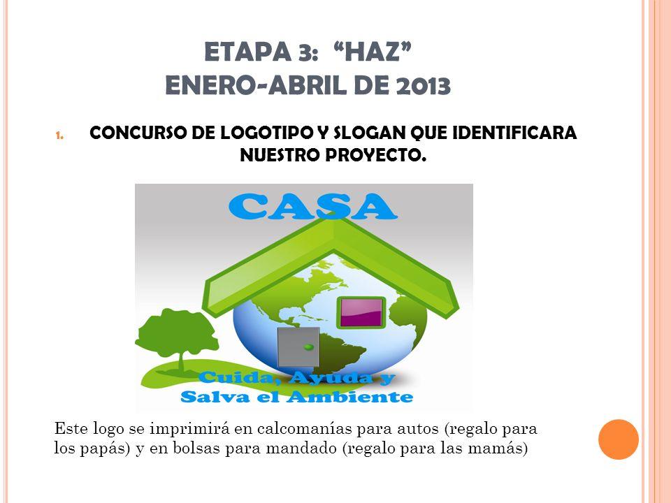 ETAPA 3: HAZ ENERO-ABRIL DE 2013 1. CONCURSO DE LOGOTIPO Y SLOGAN QUE IDENTIFICARA NUESTRO PROYECTO. Este logo se imprimirá en calcomanías para autos