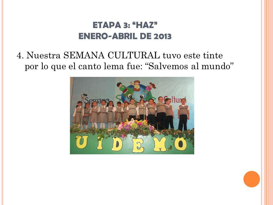 ETAPA 3: HAZ ENERO-ABRIL DE 2013 4. Nuestra SEMANA CULTURAL tuvo este tinte por lo que el canto lema fue: Salvemos al mundo