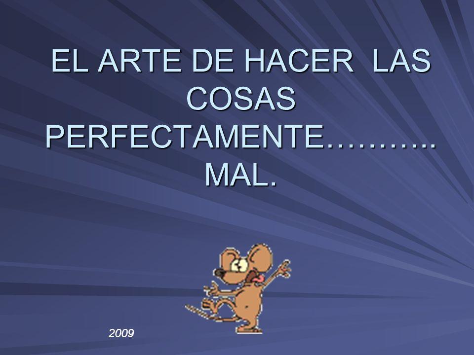 EL ARTE DE HACER LAS COSAS PERFECTAMENTE……….. MAL. 2009