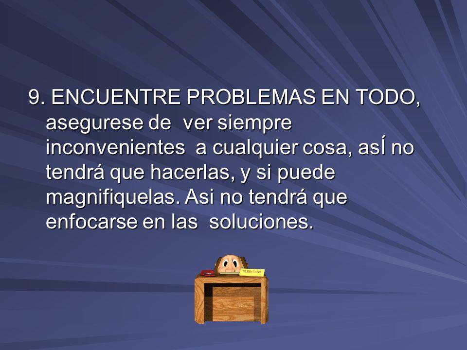 9. ENCUENTRE PROBLEMAS EN TODO, asegurese de ver siempre inconvenientes a cualquier cosa, asÍ no tendrá que hacerlas, y si puede magnifiquelas. Asi no