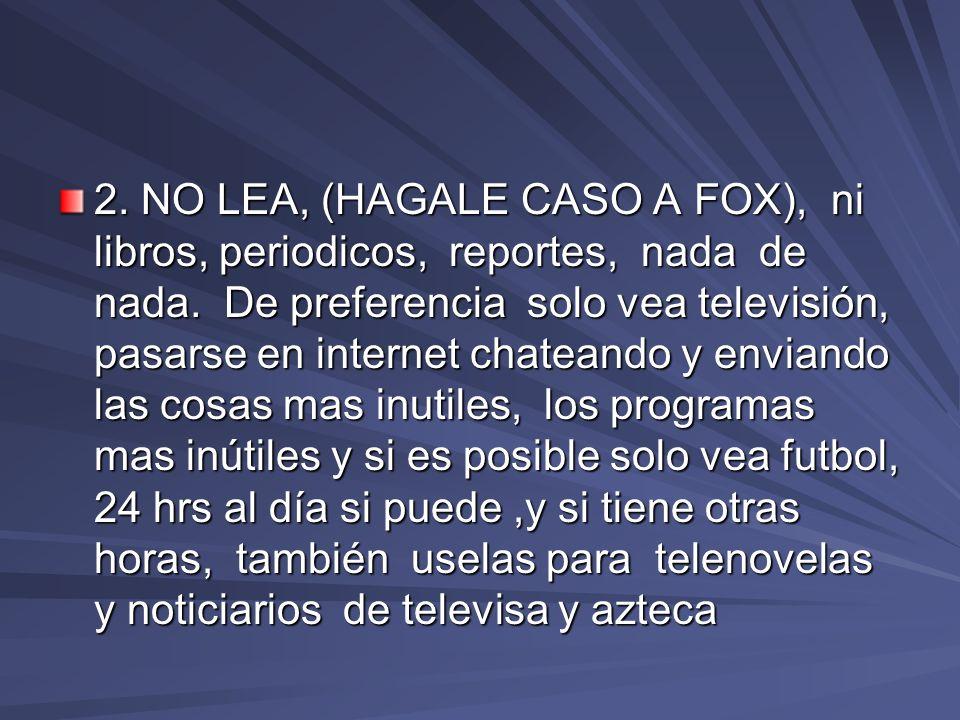2. NO LEA, (HAGALE CASO A FOX), ni libros, periodicos, reportes, nada de nada. De preferencia solo vea televisión, pasarse en internet chateando y env