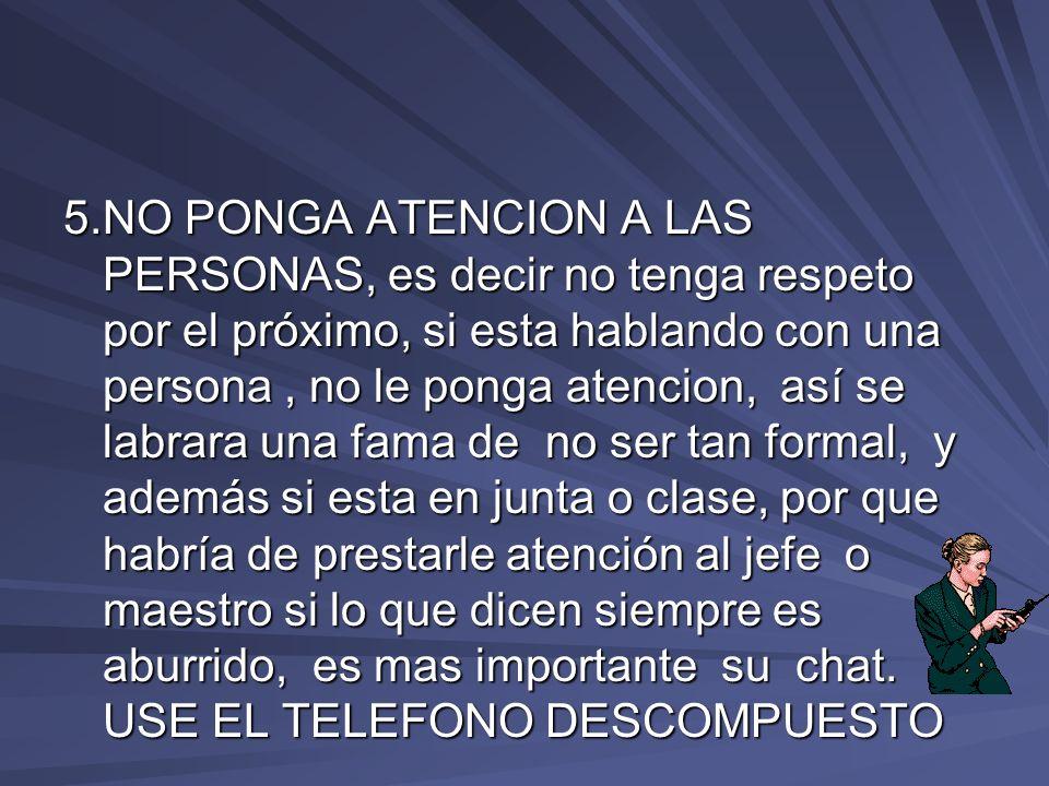5.NO PONGA ATENCION A LAS PERSONAS, es decir no tenga respeto por el próximo, si esta hablando con una persona, no le ponga atencion, así se labrara u