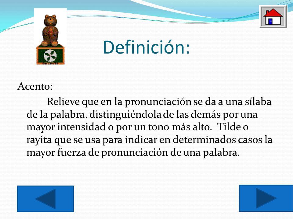 Definición: Acento: Relieve que en la pronunciación se da a una sílaba de la palabra, distinguiéndola de las demás por una mayor intensidad o por un tono más alto.