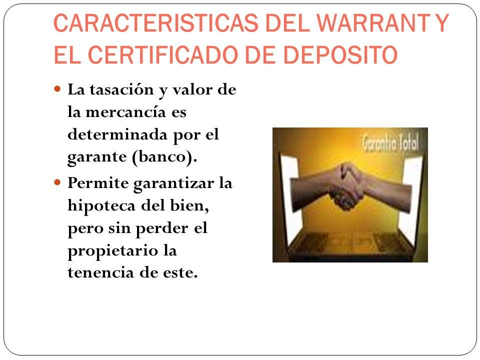 CARACTERISTICAS DEL WARRANT Y EL CERTIFICADO DE DEPOSITO La tasación y valor de la mercancía es determinada por el garante (banco). Permite garantizar
