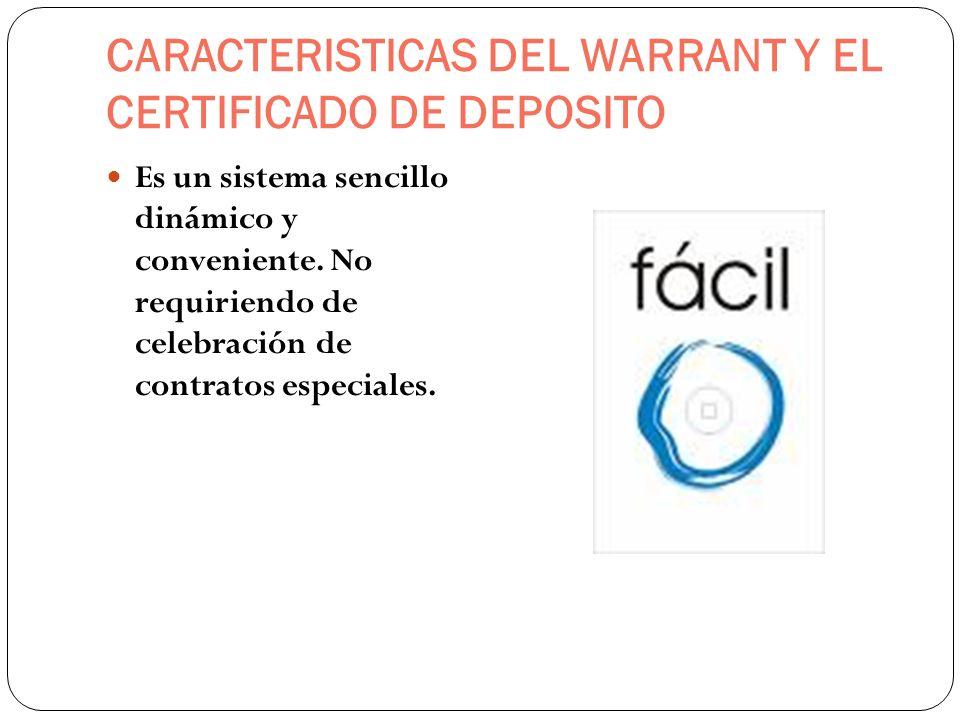 CARACTERISTICAS DEL WARRANT Y EL CERTIFICADO DE DEPOSITO Es un sistema sencillo dinámico y conveniente. No requiriendo de celebración de contratos esp