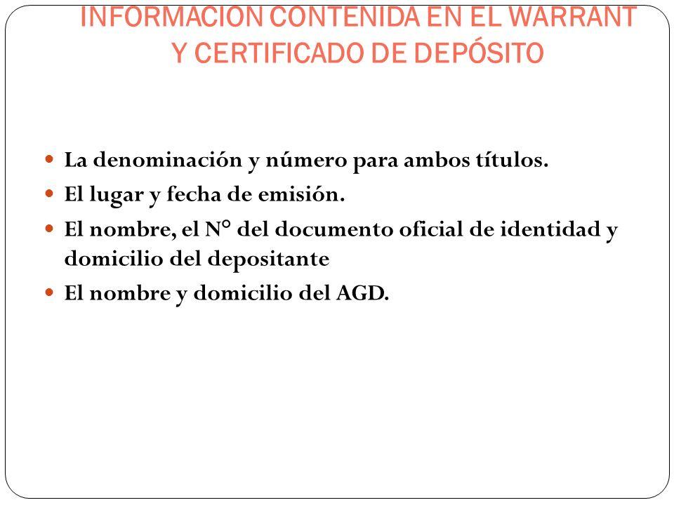 INFORMACION CONTENIDA EN EL WARRANT Y CERTIFICADO DE DEPÓSITO La denominación y número para ambos títulos. El lugar y fecha de emisión. El nombre, el