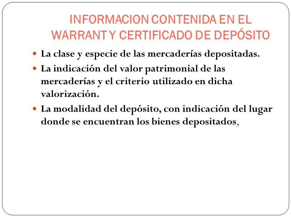 INFORMACION CONTENIDA EN EL WARRANT Y CERTIFICADO DE DEPÓSITO La clase y especie de las mercaderías depositadas. La indicación del valor patrimonial d