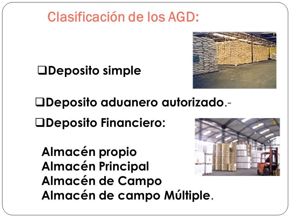 Clasificación de los AGD: Deposito simple Deposito aduanero autorizado.- Deposito Financiero: Almacén propio Almacén Principal Almacén de Campo Almacé