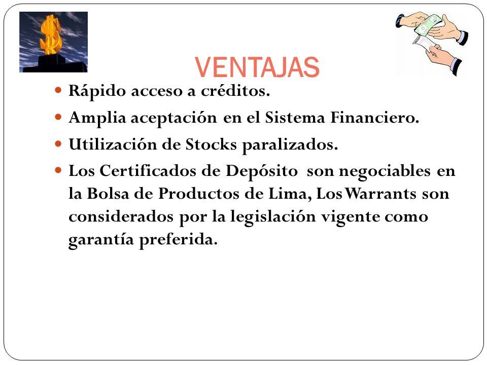 VENTAJAS Rápido acceso a créditos. Amplia aceptación en el Sistema Financiero. Utilización de Stocks paralizados. Los Certificados de Depósito son neg