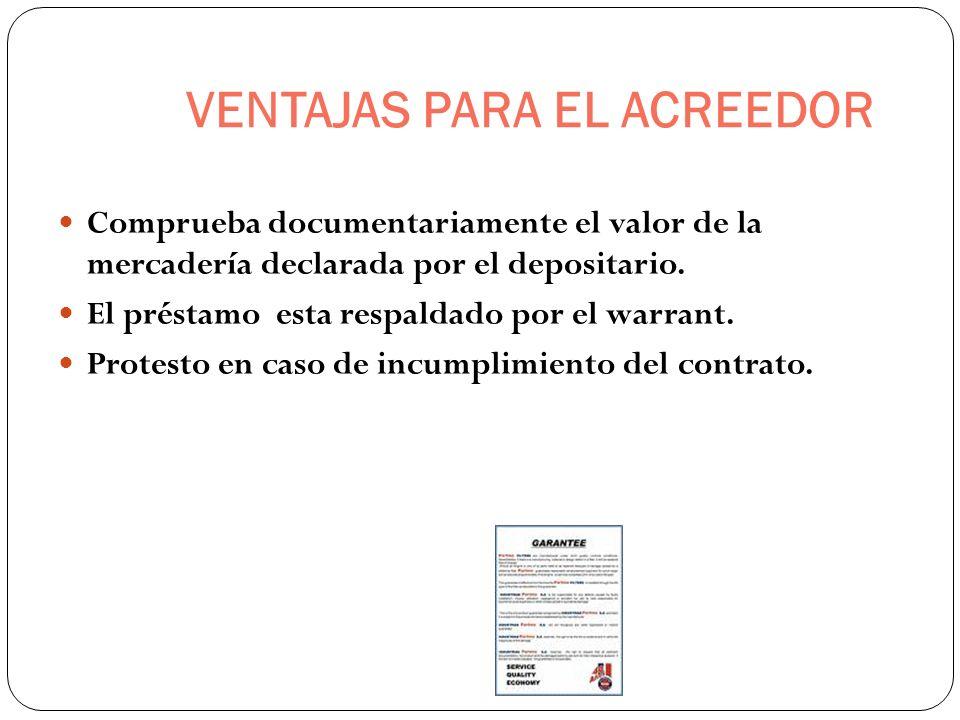 VENTAJAS PARA EL ACREEDOR Comprueba documentariamente el valor de la mercadería declarada por el depositario. El préstamo esta respaldado por el warra