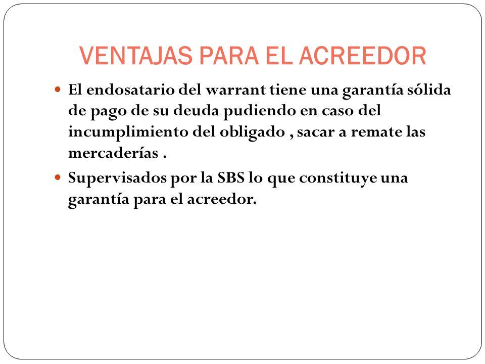 VENTAJAS PARA EL ACREEDOR El endosatario del warrant tiene una garantía sólida de pago de su deuda pudiendo en caso del incumplimiento del obligado, s