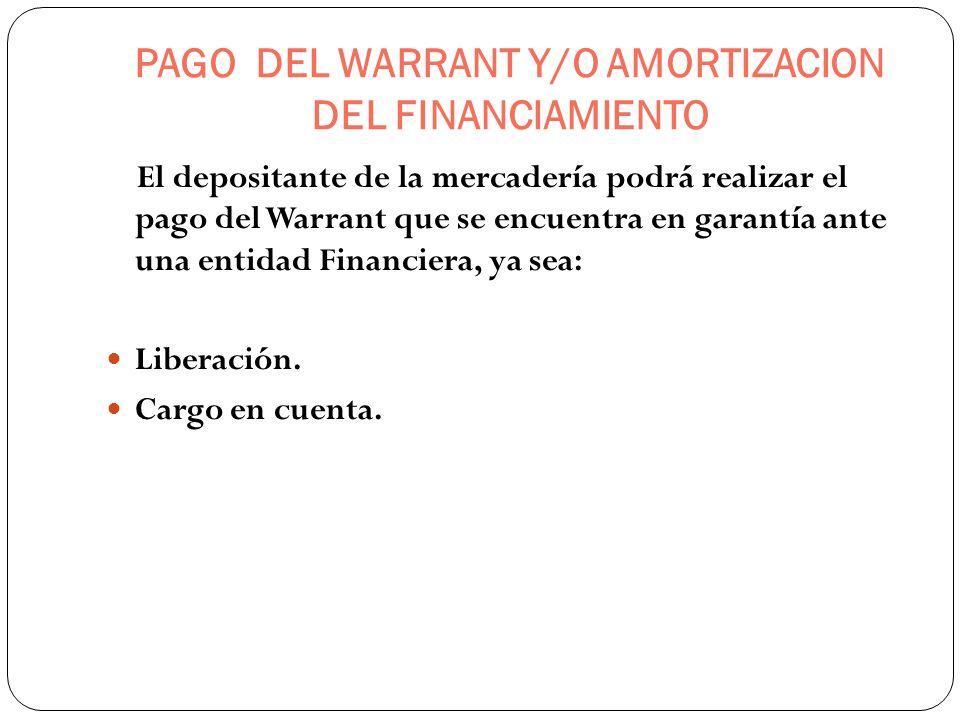 PAGO DEL WARRANT Y/O AMORTIZACION DEL FINANCIAMIENTO El depositante de la mercadería podrá realizar el pago del Warrant que se encuentra en garantía a