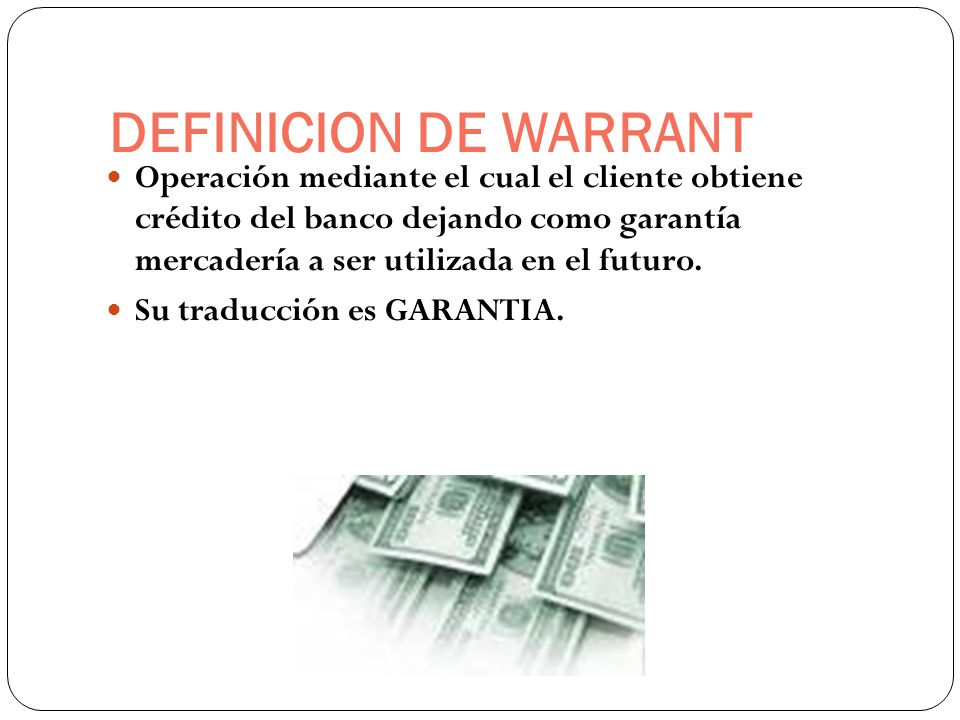 DEFINICION DE WARRANT Operación mediante el cual el cliente obtiene crédito del banco dejando como garantía mercadería a ser utilizada en el futuro. S