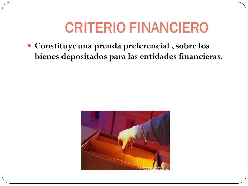 CRITERIO FINANCIERO Constituye una prenda preferencial, sobre los bienes depositados para las entidades financieras.