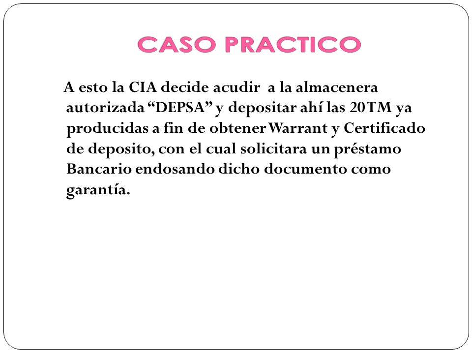 A esto la CIA decide acudir a la almacenera autorizada DEPSA y depositar ahí las 20 TM ya producidas a fin de obtener Warrant y Certificado de deposit